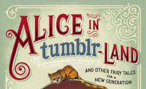 Review: Alice In tumblr-Land (And Other Fairy Tales For A New Generation)