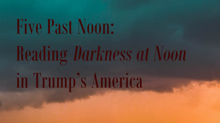 Five Past Noon: Reading Darkness at Noon in Trump's America