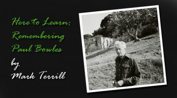 Here to Learn: Remembering Paul Bowles by Mark Terrill