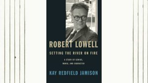 Robert Lowell, Setting the River on Fire: A Study of Genius, Mania, and Character by Kay Redfield Jamison
