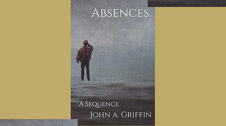 Absences: A Sequence by John A Griffin