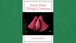 Each Wild Thing's Consent - poems by Lauren Davis