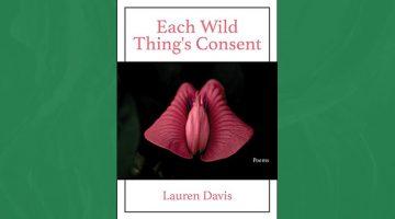Each Wild Thing's Consent - poems by Lauren Davis
