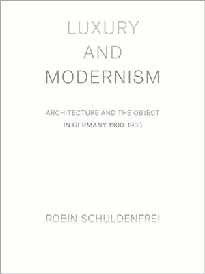 Luxury and Modernism: Architecture and the Object in Germany 1900-1933 by Robin Schuldenfrei