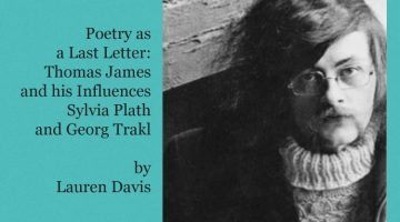 Poetry as a Last Letter: Thomas James and his Influences Sylvia Plath and Georg Trakl by Lauren Davis