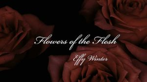 Flowers of the Flesh - Effy Winter