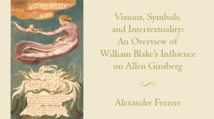 Visions, Symbols and Intertextuality: An Overview of William Blake's Influence on Allen Ginsberg by Alexandre Ferrere