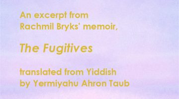 An excerpt from Rachmil Bryks' memoir, The Fugitives translated from Yiddish by Yermiyahu Ahron Taub