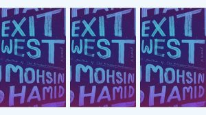 Exit West: a novel by Mohsin Hamid