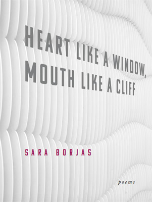 Heart like a Window, Mouth like a Cliff: Poems by Sara Borjas