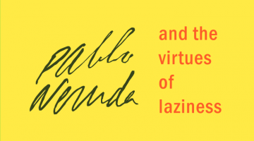 Pablo Neruda and the Virtues of Laziness by Joseph Rodgers